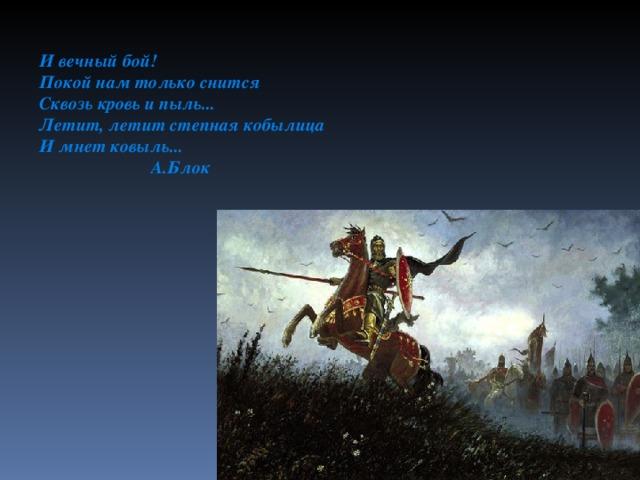 И вечный бой! Покой нам только снится Сквозь кровь и пыль... Летит, летит степная кобылица И мнет ковыль...  А.Блок