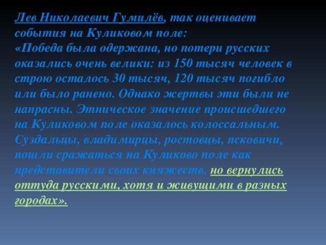 Лев Николаевич Гумилёв , так оценивает события на Куликовом поле: «Победа была одержана, но потери русских оказались очень велики: из 150 тысяч человек в строю осталось 30 тысяч, 120 тысяч погибло или было ранено. Однако жертвы эти были не напрасны. Этническое значение происшедшего на Куликовом поле оказалось колоссальным. Суздальцы, владимирцы, ростовцы, псковичи, пошли сражаться на Куликово поле как представители своих княжеств, но вернулись оттуда русскими, хотя и живущими в разных городах».