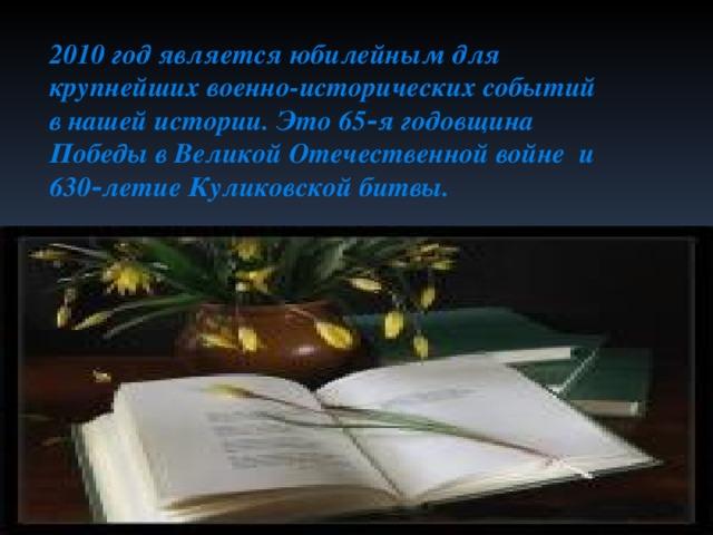 2010 год является юбилейным для крупнейших военно-исторических событий в нашей истории. Это 65‑я годовщина Победы в Великой Отечественной войне и 630‑летие Куликовской битвы.