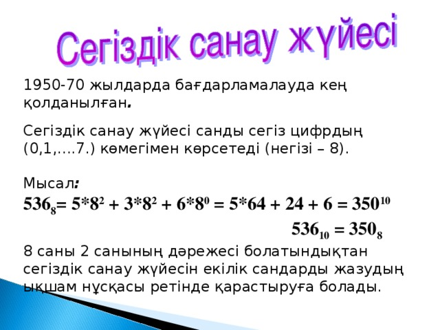 1950-70 жылдарда бағдарламалауда кең қолданылған . Сегіздік санау жүйесі санды сегіз цифрдың (0,1,....7.) көмегімен көрсетеді (негізі – 8). Мысал : 536 8 = 5*8 2 + 3*8 2 + 6*8 0 = 5*64 + 24 + 6 = 350 10  536 10 = 350 8 8 саны 2 санының дәрежесі болатындықтан сегіздік санау жүйесін екілік сандарды жазудың ықшам нұсқасы ретінде қарастыруға болады.
