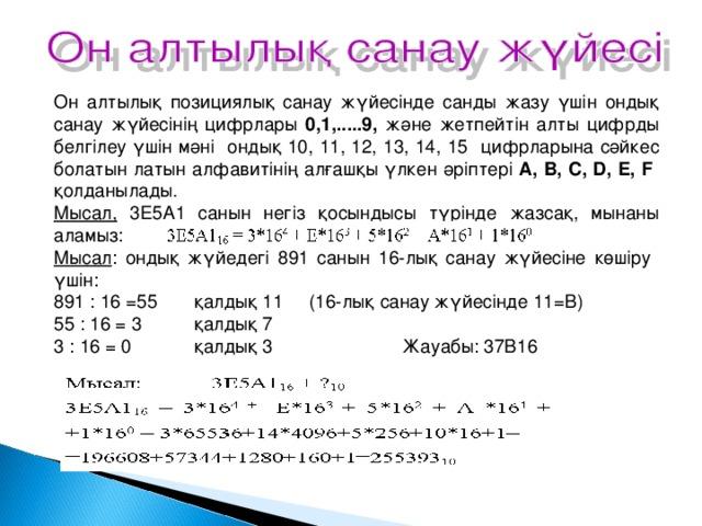 Он алтылық позициялық санау жүйесінде санды жазу үшін ондық санау жүйесінің цифрлары 0,1,.....9, және жетпейтін алты цифрды белгілеу үшін мәні ондық 10, 11, 12, 13, 14, 15 цифрларына сәйкес болатын латын алфавитінің алғашқы үлкен әріптері A, B, C, D, E, F қолданылады. Мысал, 3Е5А1 санын негіз қосындысы түрінде жазсақ, мынаны аламыз: Мысал : ондық жүйедегі 891 санын 16-лық санау жүйесіне көшіру үшін: 891 : 16 =55  қалдық 11 (16-лық санау жүйесінде 11=В) 55 : 16 = 3  қалдық 7 3 : 16 = 0  қалдық 3 Жауабы: 37В16