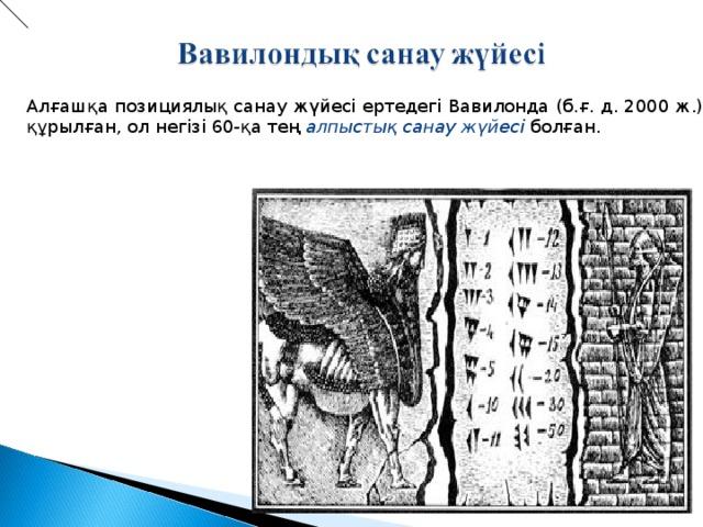 Алғашқа позициялық санау жүйесі ертедегі Вавилонда (б.ғ. д. 2000 ж.) құрылған, ол негізі 60-қа тең алпыстық санау жүйесі болған.