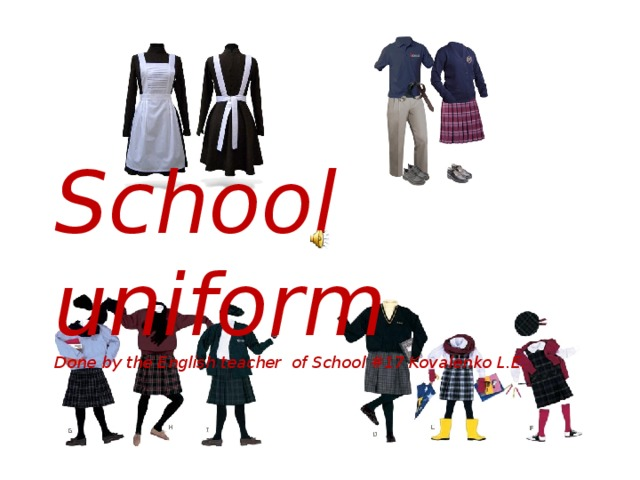 School uniform Done by the English teacher of School #17 Kovalenko L.E.