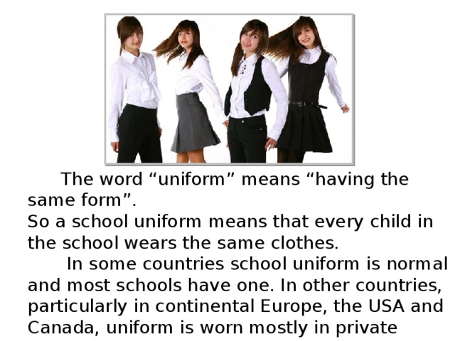 "The word ""uniform"" means ""having the same form"". So a school uniform means that every child in the school wears the same clothes.  In some countries school uniform is normal and most schools have one. In other countries, particularly in continental Europe, the USA and Canada, uniform is worn mostly in private schools."