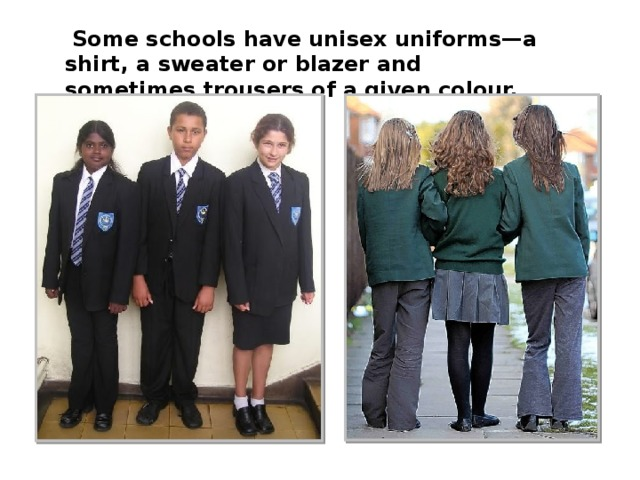 Some schools have unisex uniforms—a shirt, a sweater or blazer and sometimes trousers of a given colour.