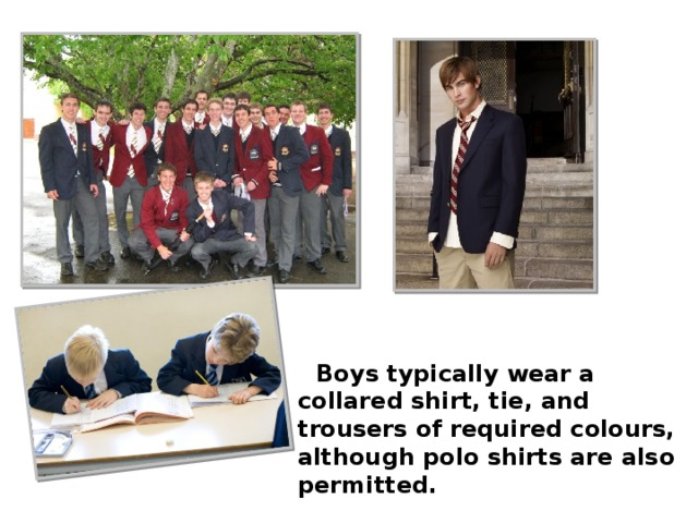 Boys typically wear a collared shirt, tie, and trousers of required colours, although polo shirts are also permitted.