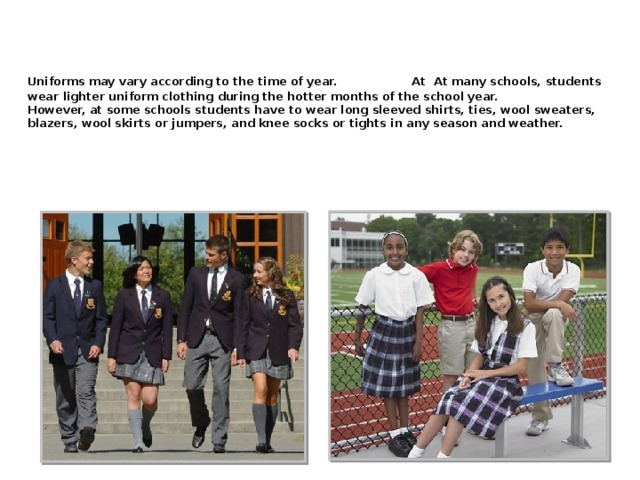 Uniforms may vary according to the time of year.  At At many schools, students wear lighter uniform clothing during the hotter months of the school year.  However, at some schools students have to wear long sleeved shirts, ties, wool sweaters, blazers, wool skirts or jumpers, and knee socks or tights in any season and weather.