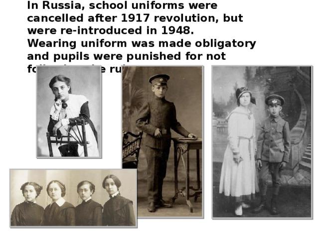 In Russia, school uniforms were cancelled after 1917 revolution, but were re-introduced in 1948. Wearing uniform was made obligatory and pupils were punished for not following the rules .