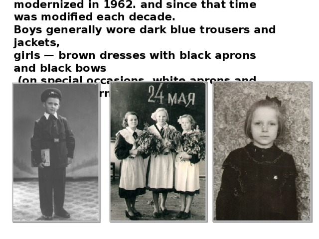 The style of Soviet school uniform was modernized in 1962. and since that time was modified each decade. Boys generally wore dark blue trousers and jackets, girls — brown dresses with black aprons and black bows  (on special occasions, white aprons and bows were worn).