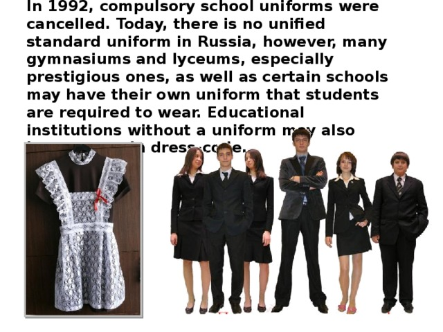 In 1992, compulsory school uniforms were cancelled. Today, there is no unified standard uniform in Russia, however, many gymnasiums and lyceums, especially prestigious ones, as well as certain schools may have their own uniform that students are required to wear. Educational institutions without a uniform may also have a certain dress-code.