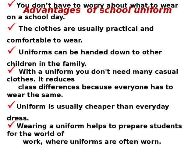 Having a school uniform gives you a school identity.  It means that you belong to that particular school. You don't have to worry about what to wear on a school day.  The clothes are usually practical and comfortable to wear.  Uniforms can be handed down to other children in the family.  With a uniform you don't need many casual clothes. It reduces  class differences because everyone has to wear the same. Uniform is usually cheaper than everyday dress.  Wearing a uniform helps to prepare students for the world of  work, where  uniforms are often worn. Schools with uniforms have better educational results.