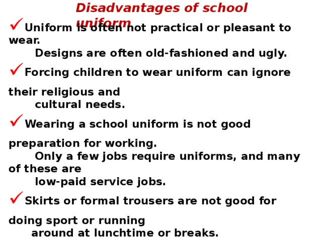 Disadvantages of school uniform Uniform is often not practical or pleasant to wear.  Designs are often old-fashioned and ugly. Forcing children to wear uniform can ignore their religious and  cultural needs. Wearing a school uniform is not good preparation for working.  Only a few jobs require uniforms, and many of these are  low-paid service jobs. Skirts or formal trousers are not good for doing sport or running  around at lunchtime or breaks. Some uniforms are a bit too casual and can look not very neat. They can be very expensive. You can get fed up of wearing the same old, same old every day. You get into trouble if you don't wear uniform.