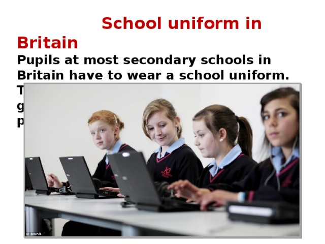 School uniform in Britain Pupils at most secondary schools in Britain have to wear a school uniform. This usually means a white blouse for girls with a dark-coloured skirt and pullover.
