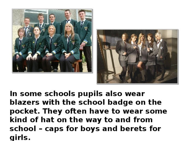 In some schools pupils also wear blazers with the school badge on the pocket. They often have to wear some kind of hat on the way to and from school – caps for boys and berets for girls. Shoes are usually black or brown. And no high heels.