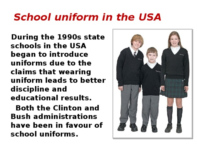 School uniform in the USA   During the 1990s state schools in the USA began to introduce uniforms due to the claims that wearing uniform leads to better discipline and educational results.  Both the Clinton and Bush administrations have been in favour of school uniforms.