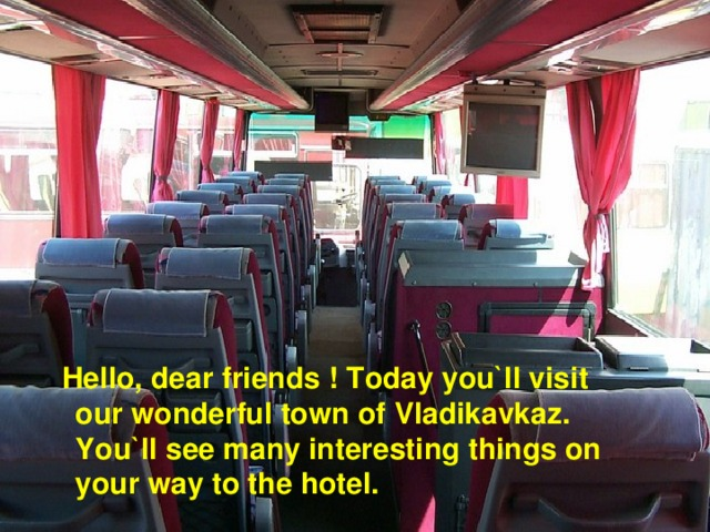 Hello, dear friends ! Today you`ll visit our wonderful town of Vladikavkaz. You`ll see many interesting things on your way to the hotel.