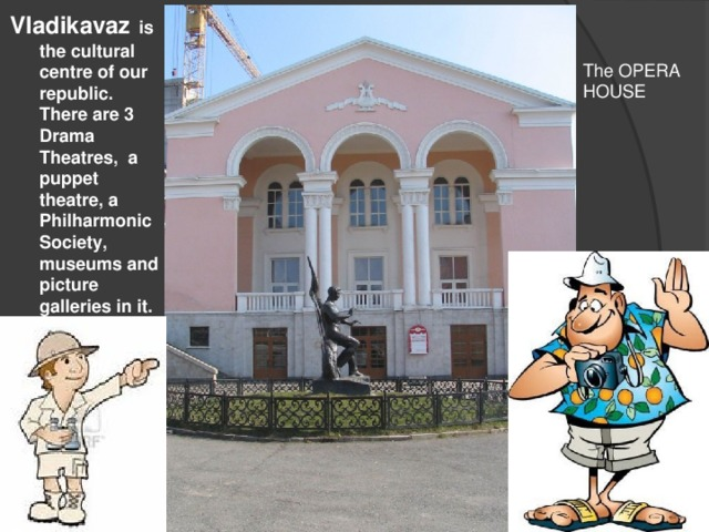 Vladikavaz  is the cultural centre of our republic. There are 3 Drama Theatres, a puppet theatre, a Philharmonic Society, museums and picture galleries in it. The OPERA HOUSE