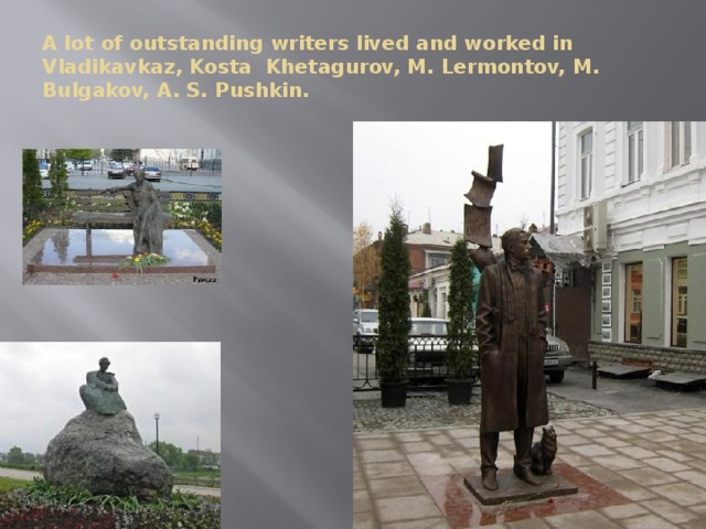 A lot of outstanding writers lived and worked in Vladikavkaz, Kosta Khetagurov, M. Lermontov, M. Bulgakov, A. S. Pushkin.