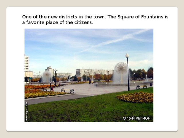 One of the new districts in the town. The Square of Fountains is a favorite place of the citizens.