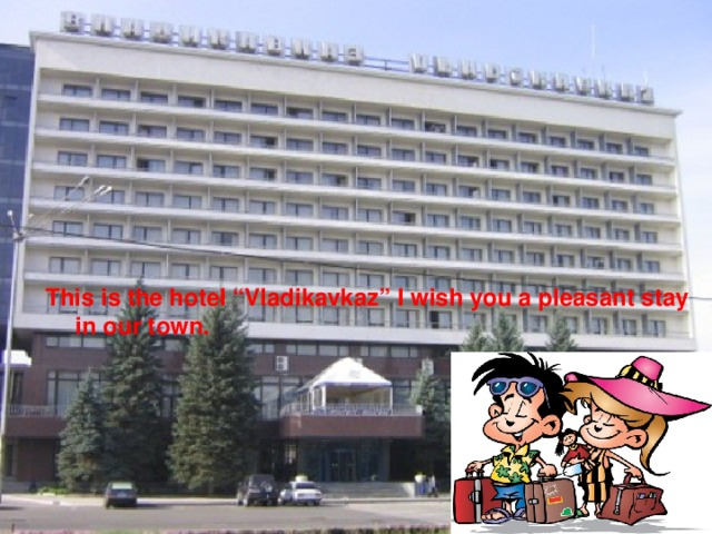"""This is the hotel """"Vladikavkaz"""" I wish you a pleasant stay in our town."""