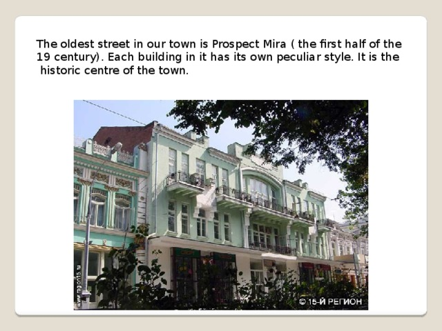 The oldest street in our town is Prospect Mira ( the first half of the 19 century). Each building in it has its own peculiar style. It is the  historic centre of the town.