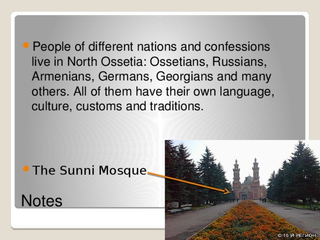 People of different nations and confessions live in North Ossetia: Ossetians, Russians, Armenians, Germans, Georgians and many others. All of them have their own language, culture, customs and traditions. The Sunni Mosque