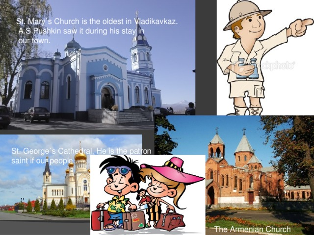 St. Mary`s Church is the oldest in Vladikavkaz.  A.S Pushkin saw it during his stay in  our town. St. George`s Cathedral. He is the patron saint if our people The Armenian Church