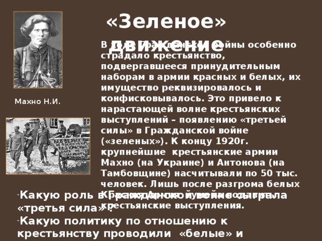 «Зеленое» движение В ходе Гражданской войны особенно страдало крестьянство, подвергавшееся принудительным наборам в армии красных и белых, их имущество реквизировалось и конфисковывалось. Это привело к нарастающей волне крестьянских выступлений – появлению «третьей силы» в Гражданской войне («зеленых»). К концу 1920г. крупнейшие крестьянские армии Махно (на Украине) и Антонова (на Тамбовщине) насчитывали по 50 тыс. человек. Лишь после разгрома белых Красная Армия сумела подавить крестьянские выступления. Махно Н.И.