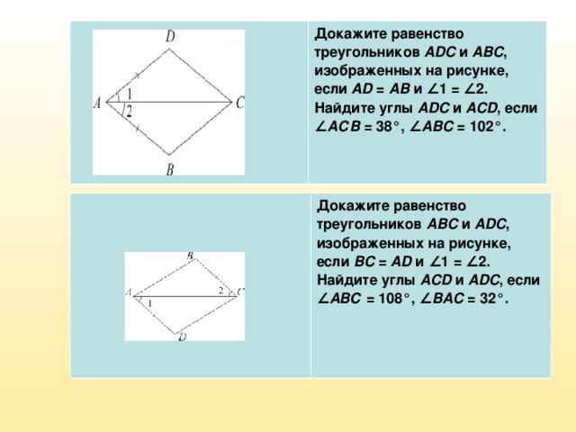 Докажите равенство треугольников ADC и ABC , изображенных на рисунке, если AD = AB и ∠1=∠2. Найдите углы ADC и ACD , если ∠ АСВ =38°, ∠ ABC =102°. Докажите равенство треугольников ABC и ADC , изображенных на рисунке, если BC = AD и ∠1=∠2. Найдите углы ACD и ADC , если ∠ АВС =108°, ∠ BAC =32°.