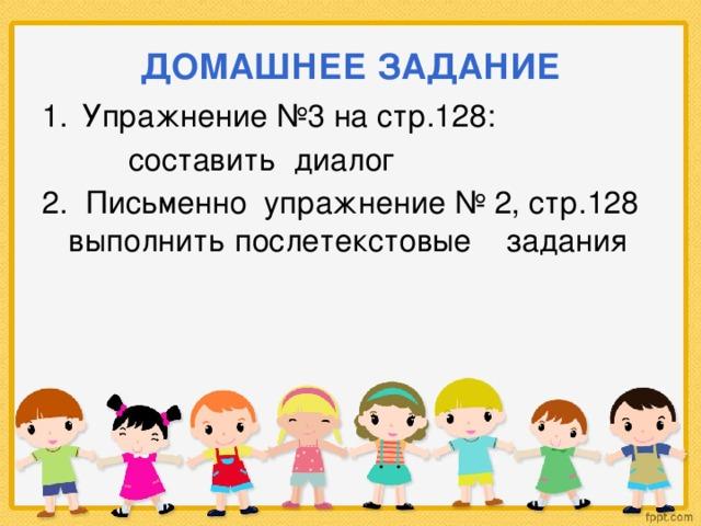 ДОМАШНЕЕ ЗАДАНИЕ Упражнение №3 на стр.128:  составить диалог 2. Письменно упражнение № 2, стр.128 выполнить послетекстовые задания