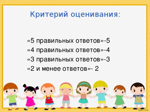 Критерий оценивания : «5 правильных ответов»-5 «4 правильных ответов»-4 «3 правильных ответов»-3 «2 и менее ответов»- 2