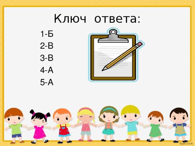 Ключ ответа:  1-Б  2-В  3-В  4-А  5-А