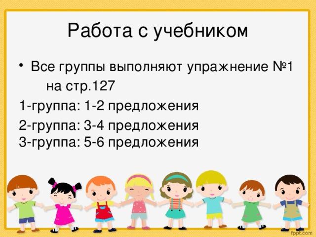 Работа с учебником Все группы выполняют упражнение №1  на стр.127 1-группа: 1-2 предложения 2-группа: 3-4 предложения 3-группа: 5-6 предложения