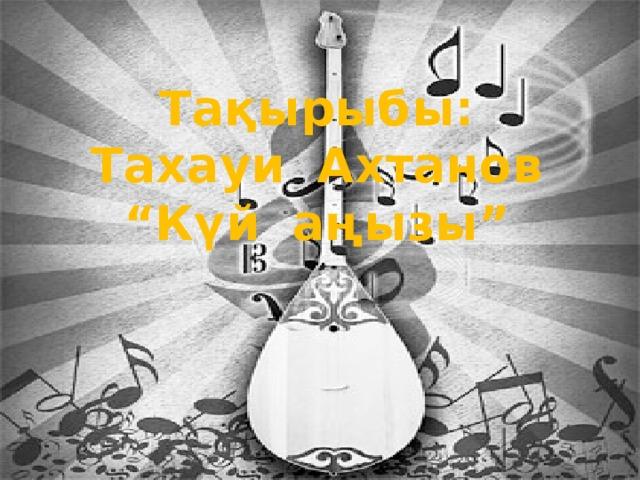 "Тақырыбы: Тахауи Ахтанов "" Күй аңызы"""