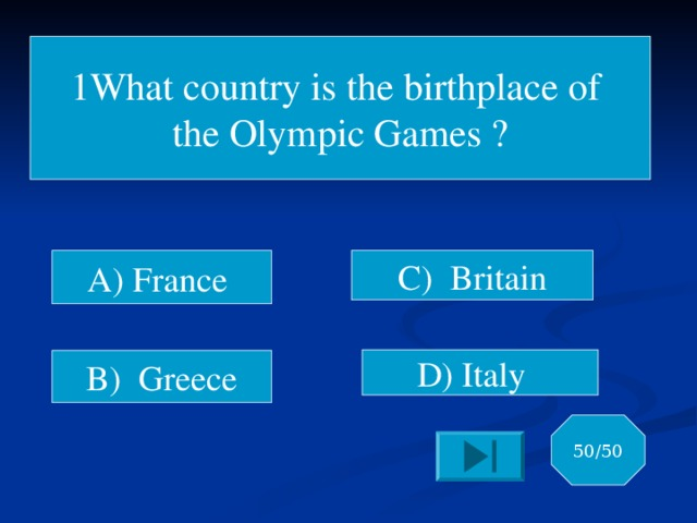 1What country is the birthplace of the Olympic Games ? A) France C) Britain D) Italy B) Greece 50/50