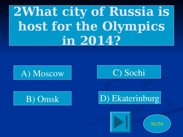 2What city of Russia is host for the Olympics in 2014? C) Sochi A) Moscow B) Omsk D) Ekaterinburg 50/50