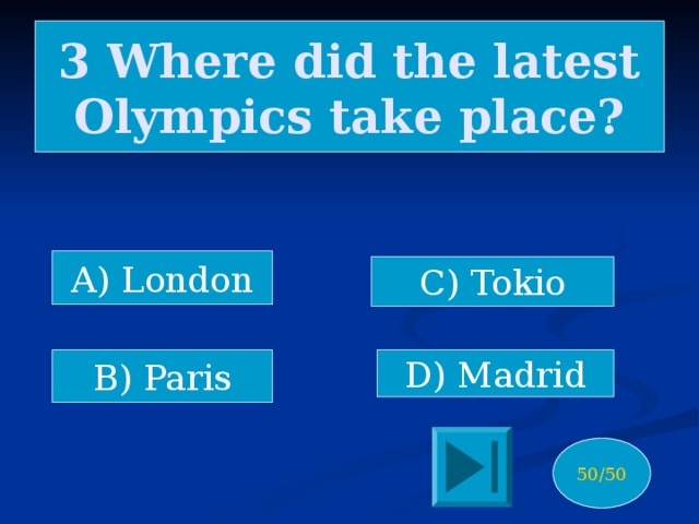 3 Where did the latest Olympics take place? A) London C) Tokio B) Paris D) Madrid 50/50