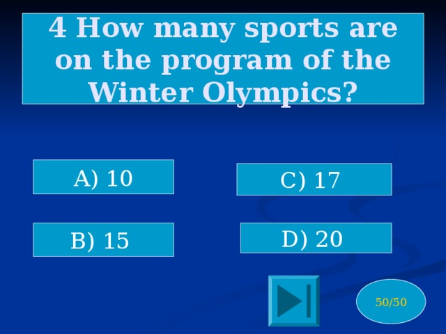 4 How many sports are on the program of the Winter Olympics? A) 10 C) 17 B) 15 D) 20 50/50