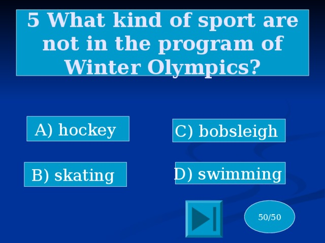 5 What kind of sport are not in the program of Winter Olympics? A) hockey C) bobsleigh B) skating D) swimming 50/50