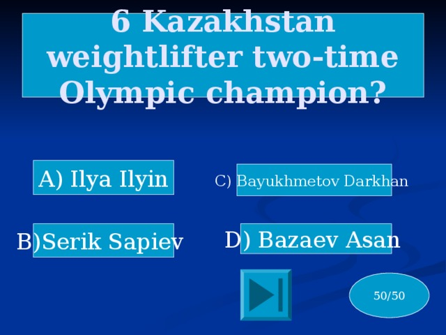 6 Kazakhstan weightlifter two-time Olympic champion? A) Ilya Ilyin C) Bayukhmetov Darkhan D) Bazaev Asan B)Serik Sapiev 50/50