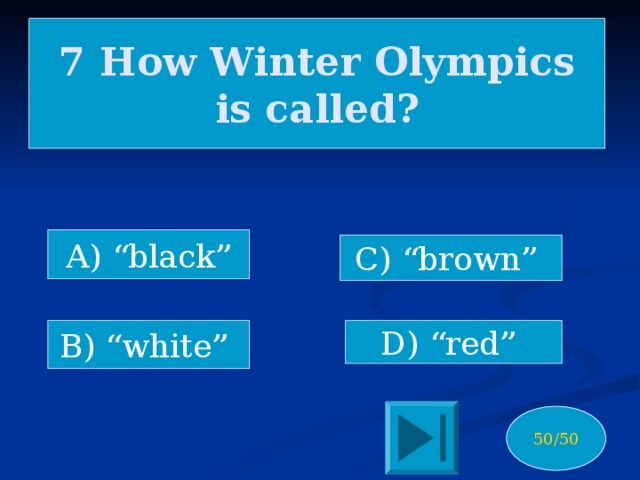 """7 How Winter Olympics is called? A) """"black"""" C) """"brown"""" B) """"white"""" D) """"red"""" 50/50"""