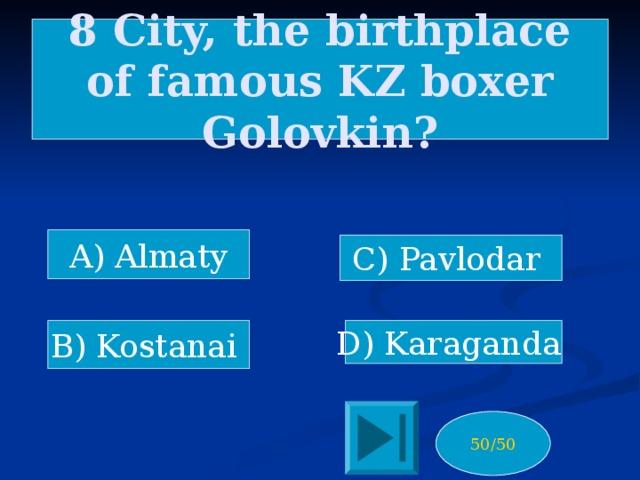 8 City, the birthplace of famous KZ boxer Golovkin? A) Almaty C) Pavlodar B) Kostanai D) Karaganda 50/50