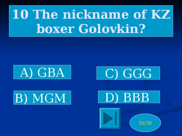10 The nickname of KZ boxer Golovkin? A) GBA C) GGG D) BBB B) MGM 50/50