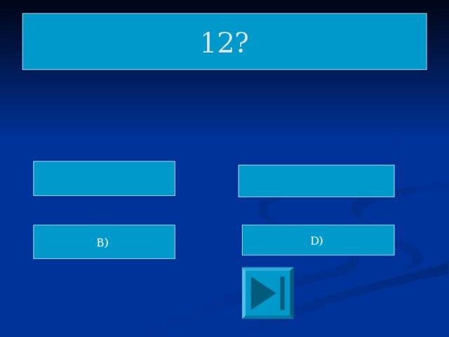 12? D) B)