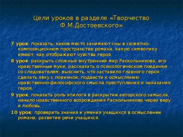 Цели уроков в разделе «Творчество Ф.М.Достоевского» 7 урок : показать, какое место занимают сны в сюжетно-композиционном пространстве романа, какую символику имеют, как отображают чувства героя. 8 урок : раскрыть сложный внутренний мир Раскольникова, его нравственные муки, рассказать о психологическом поединке со следователем; выяснить, что заставило главного героя сделать явку с повинной; подвести к осмыслению нравственно-философского смысла преступления и наказания героя. 9 урок : показать роль эпилога в раскрытии авторского замысла, начало нравственного возрождения Раскольникова через веру и любовь. 10 урок : проверить знания и умения учащихся в осмыслении романа; развитие речи учащихся.