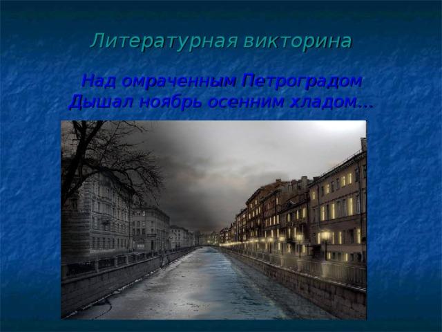 Литературная  викторина   Над омраченным Петроградом  Дышал ноябрь осенним хладом…