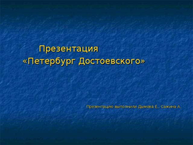 Презентация  «Петербург Достоевского»  Презентацию выполнили Дымова Е., Сажина А.