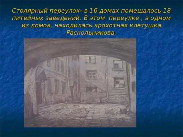 Столярный переулок- в 16 домах помещалось 18 питейных заведений. В этом переулке , в одном из домов, находилась крохотная клетушка Раскольникова.