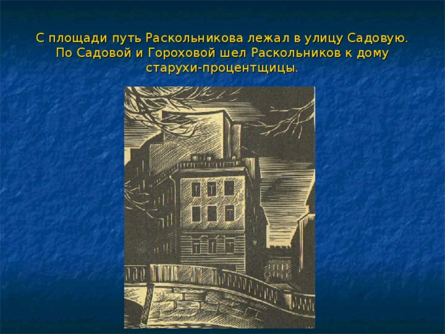 С площади путь Раскольникова лежал в улицу Садовую. По Садовой и Гороховой шел  Раскольников к дому старухи-процентщицы.
