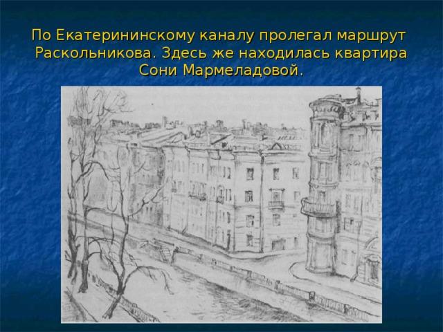 По Екатерининскому каналу пролегал маршрут Раскольникова. Здесь же находилась квартира Сони Мармеладовой.